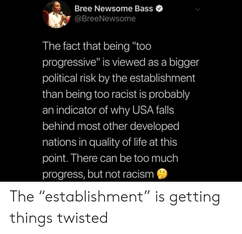 "twisted: Bree Newsome Bass  @BreeNewsome  The fact that being ""too  progressive"" is viewed as a bigger  political risk by the establishment  than being too racist is probably  an indicator of why USA falls  behind most other developed  nations in quality of life at this  point. There can be too much  progress, but not racism The ""establishment"" is getting things twisted"