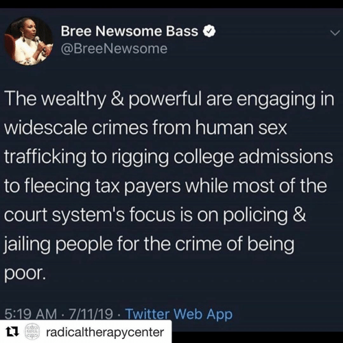 7/11, College, and Crime: Bree Newsome Bass  @BreeNewsome  The wealthy & powerful are engaging in  widescale crimes from human sex  trafficking to rigging college admissions  to fleecing tax payers while most of the  court system's focus is on policing &  jailing people for the crime of being  poor.  5:19 AM 7/11/19 Twitter Web App  radicaltherapycenter  BADICAL