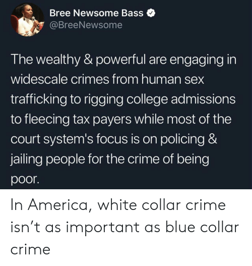 America, College, and Crime: Bree Newsome Bass  @BreeNewsome  The wealthy & powerful are engaging in  widescale crimes from human sex  trafficking to rigging college admissions  to fleecing tax payers while most of the  court system's focus is on policing &  jailing people for the crime of being  poor In America, white collar crime isn't as important as blue collar crime