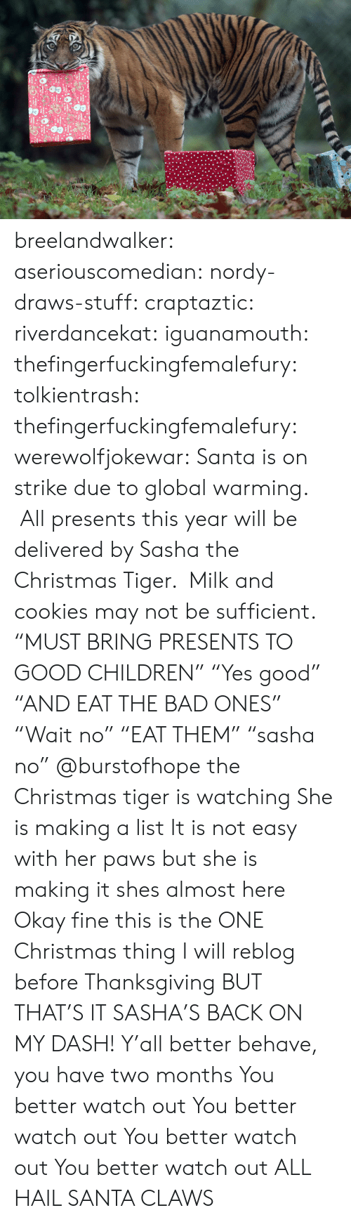 "presents: breelandwalker:  aseriouscomedian:  nordy-draws-stuff:   craptaztic:  riverdancekat:  iguanamouth:  thefingerfuckingfemalefury:  tolkientrash:  thefingerfuckingfemalefury:  werewolfjokewar:  Santa is on strike due to global warming.  All presents this year will be delivered by Sasha the Christmas Tiger.  Milk and cookies may not be sufficient.  ""MUST BRING PRESENTS TO GOOD CHILDREN"" ""Yes good"" ""AND EAT THE BAD ONES""  ""Wait no"" ""EAT THEM"" ""sasha no""   @burstofhope the Christmas tiger is watching  She is making a list  It is not easy with her paws but she is making it   shes almost here   Okay fine this is the ONE Christmas thing I will reblog before Thanksgiving BUT THAT'S IT  SASHA'S BACK ON MY DASH!  Y'all better behave, you have two months   You better watch out You better watch out You better watch out You better watch out  ALL HAIL SANTA CLAWS"