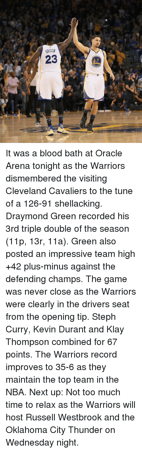 Wednesday Night: BREEN  23  ARRIO It was a blood bath at Oracle Arena tonight as the Warriors dismembered the visiting Cleveland Cavaliers to the tune of a 126-91 shellacking. Draymond Green recorded his 3rd triple double of the season (11p, 13r, 11a). Green also posted an impressive team high +42 plus-minus against the defending champs. The game was never close as the Warriors were clearly in the drivers seat from the opening tip. Steph Curry, Kevin Durant and Klay Thompson combined for 67 points. The Warriors record improves to 35-6 as they maintain the top team in the NBA. Next up: Not too much time to relax as the Warriors will host Russell Westbrook and the Oklahoma City Thunder on Wednesday night.