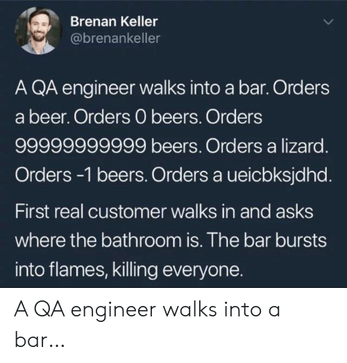 Beer, Asks, and Engineer: Brenan Keller  @brenankeller  A QA engineer walks into a bar. Orders  a beer. Orders 0 beers. Orders  99999999999 beers. Orders a lizard.  Orders -1 beers. Orders a ueicbksjdhd.  First real customer walks in and asks  where the bathroom is. The bar bursts  into flames, killing everyone. A QA engineer walks into a bar…