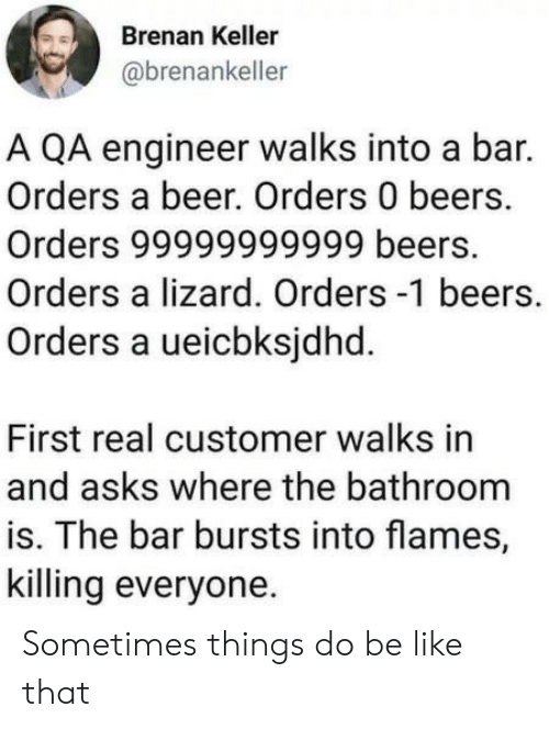 Be Like, Beer, and Asks: Brenan Keller  @brenankeller  A QA engineer walks into a bar.  Orders a beer. Orders 0 beers.  Orders 99999999999 beers.  Orders a lizard. Orders -1 beers.  Orders a ueicbksjdhd.  First real customer walks in  and asks where the bathroom  is. The bar bursts into flames,  killing everyone Sometimes things do be like that