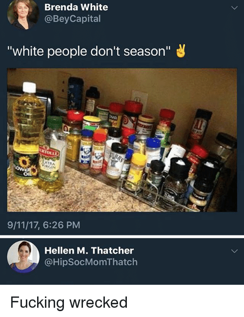 """9/11, Fucking, and Ironic: Brenda White  @BeyCapital  """"white people don't season""""  OLLS  9/11/17, 6:26 PM  Hellen M. Thatcher  @HipSocMomThatch Fucking wrecked"""