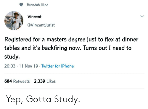 Flexing: Brendah liked  Vincent  @VincentJurist  Registered for a masters degree just to flex at dinner  tables and it's backfiring now. Turns out I need to  study.  20:03 11 Nov 19 Twitter for iPhone  684 Retweets 2,339 Likes Yep, Gotta Study.