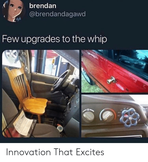 whip: brendan  @brendandagawd  Few upgrades to the whip Innovation That Excites