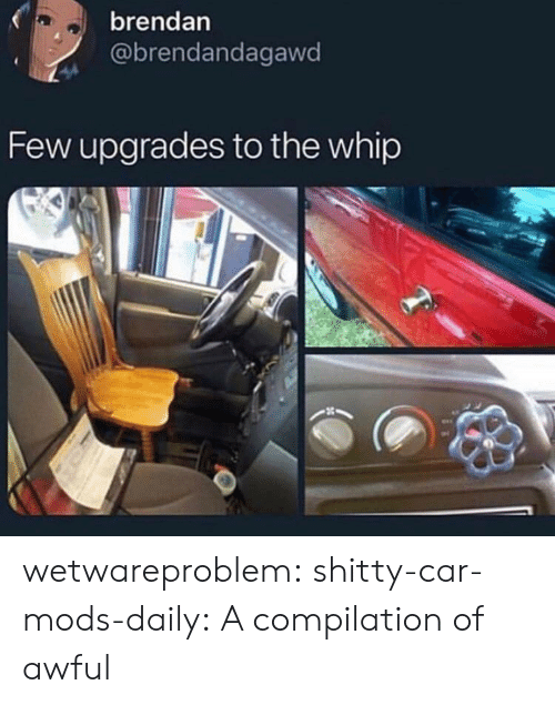 Tumblr, Whip, and Blog: brendan  @brendandagawd  Few upgrades to the whip wetwareproblem:  shitty-car-mods-daily: A compilation of awful