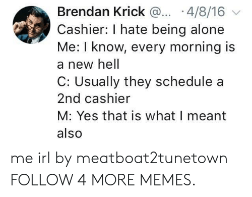 Being Alone, Dank, and Memes: Brendan Krick ... .4/8/16  Cashier: I hate being alone  Me: I know, every morning is  a new hell  C: Usually they schedule  2nd cashier  M: Yes that is what I meant  also me irl by meatboat2tunetown FOLLOW 4 MORE MEMES.