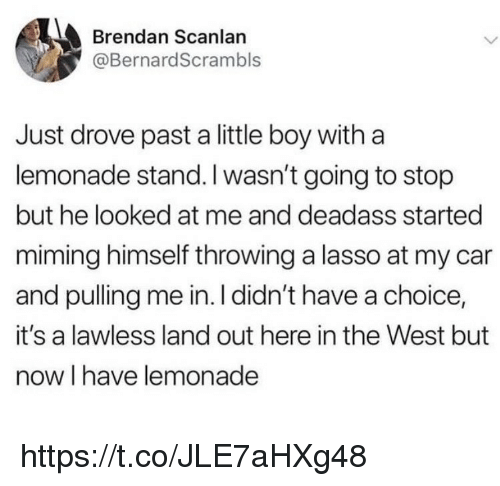 Memes, Deadass, and Lemonade: Brendan Scanlan  @BernardScrambls  Just drove past a little boy witha  lemonade stand. I wasn't going to stop  but he looked at me and deadass started  miming himself throwing a lasso at my car  and pulling me in. I didn't have a choice,  it's a lawless land out here in the West but  now I have lemonade https://t.co/JLE7aHXg48