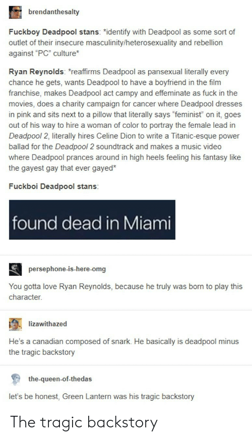 "Fuckboy, Love, and Movies: brendanthesalty  Fuckboy Deadpool stans: ""identify with Deadpool as some sort of  outlet of their insecure masculinity/heterosexuality and rebellion  against ""PC"" culture  Ryan Reynolds: reaffirms Deadpool as pansexual literally every  chance he gets, wants Deadpool to have a boyfriend in the film  franchise, makes Deadpool act campy and effeminate as fuck in the  movies, does a charity campaign for cancer where Deadpool dresses  in pink and sits next to a pillow that literally says ""feminist"" on it, goes  out of his way to hire a woman of color to portray the female lead in  Deadpool 2, literally hires Celine Dion to write a Titanic-esque power  ballad for the Deadpool 2 soundtrack and makes a music video  where Deadpool prances around in high heels feeling his fantasy like  the gayest gay that ever gayed*  Fuckboi Deadpool stans:  found dead in Miami  persephone-is-here-omg  You gotta love Ryan Reynolds, because he truly was born to play this  character.  ; -lizawithazed  .  He's a canadian composed of snark. He basically is deadpool minus  the tragic backstory  the-queen-of-thedas  let's be honest, Green Lantern was his tragic backstory The tragic backstory"