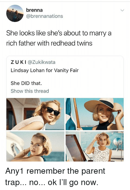 vanity fair: brenna  @brennanations  She looks like she's about to marry a  rich father with redhead twins  ZUKI @Zukikwata  Lindsay Lohan for Vanity Fair  She DID that.  Show this thread Any1 remember the parent trap... no... ok I'll go now.