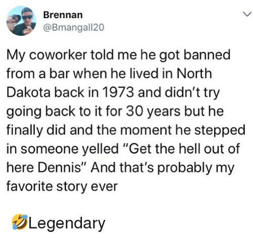 """Memes, Hell, and Back: Brennan  @Bmangall20  My coworker told me he got banned  from a bar when he lived in North  Dakota back in 1973 and didn't try  going back to it for 30 years but he  finally did and the moment he stepped  in someone yelled """"Get the hell out of  here Dennis"""" And that's probably my  favorite story ever 🤣Legendary"""