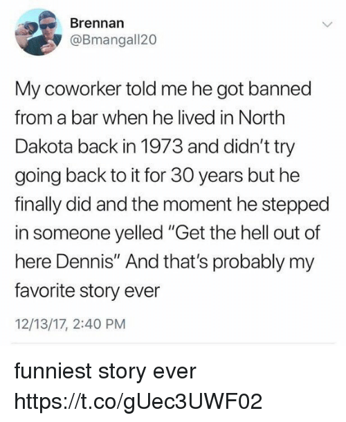 "Funny, Hell, and Back: Brennan  @Bmangall20  My coworker told me he got banned  from a bar when he lived in North  Dakota back in 1973 and didn't try  going back to it for 30 years but he  finally did and the moment he stepped  in someone yelled ""Get the hell out of  here Dennis"" And that's probably my  favorite story ever  12/13/17, 2:40 PM funniest story ever https://t.co/gUec3UWF02"