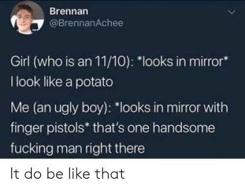 Be Like, Fucking, and Ugly: Brennan  @BrennanAchee  Girl (who is an 11/10): *looks in mirror*  I look like a potato  Me (an ugly boy): *looks in mirror with  finger pistols* that's one handsome  fucking man right there It do be like that