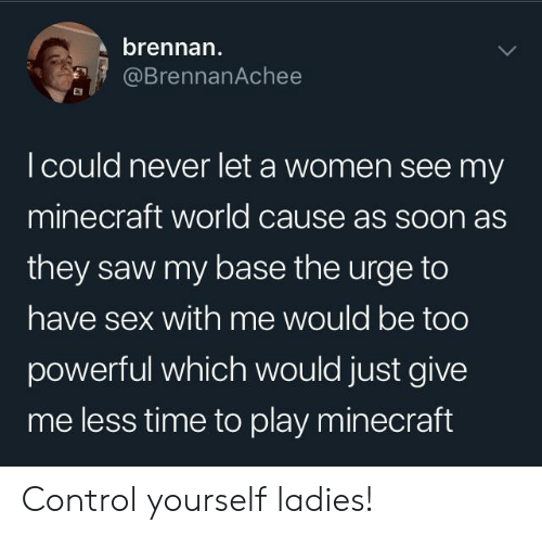 Minecraft, Saw, and Sex: brennan  @BrennanAchee  I could never let a women see my  minecraft world cause as soon as  they saw my base the urge to  have sex with me would be too  powerful which would just give  me less time to play minecraft Control yourself ladies!