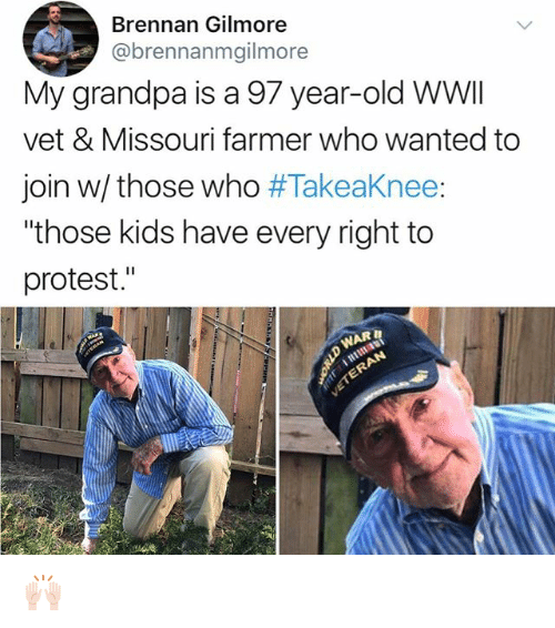 "Memes, Protest, and Grandpa: Brennan Gilmore  @brennanmgilmore  My grandpa is a 97 year-old WWI  vet & Missouri farmer who wanted to  join w/ those who #Takeaknee:  ""those kids have every right to  protest."" 🙌🏻"