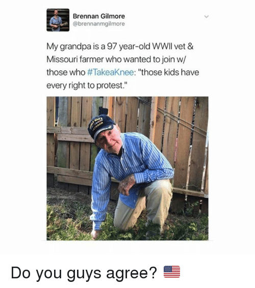 "Memes, Protest, and Grandpa: Brennan Gilmore  @brennanmgilmore  My grandpa is a 97 year-old WWIl vet &  Missouri farmer who wanted to join w/  those who #TakeaKnee: ""those kids have  every right to protest."" Do you guys agree? 🇺🇸"