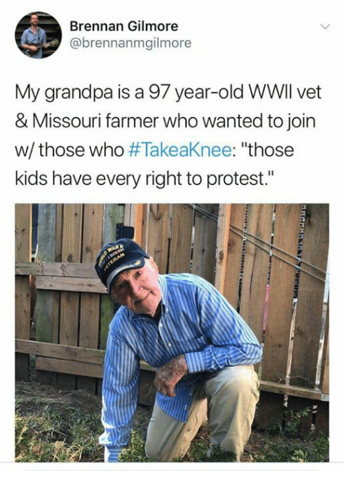"Protest, Grandpa, and Kids: Brennan Gilmore  @brennanmgilmore  My grandpa is a 97 year-old WWIl vet  & Missouri farmer who wanted to join  w/ those who #TakeaKnee: ""those  kids have every right to protest."""
