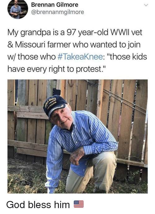"God, Protest, and Grandpa: Brennan Gilmore  @brennanmgilmore  My grandpa is a 97 year-old WWlI vet  & Missouri farmer who wanted to join  w/ those who #Takeaknee: ""those kids  have every right to protest."" God bless him 🇺🇸"