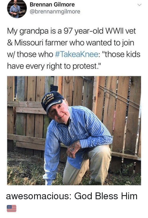 """God, Protest, and Tumblr: Brennan Gilmore  @brennanmgilmore  My grandpa is a 97 year-old WWlI vet  & Missouri farmer who wanted to join  w/ those who #Takeaknee: """"those kids  have every right to protest."""" awesomacious:  God Bless Him 🇺🇸"""