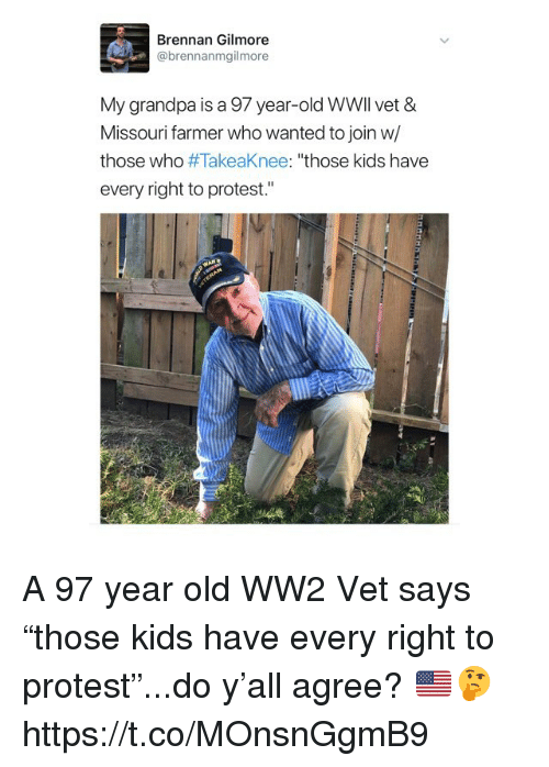 "Memes, Protest, and Grandpa: Brennan Gilmore  @brennanmgilmore  My grandpa is a 97 year-old WWll vet &  Missouri farmer who wanted to join w/  those who #TakeaKnee: ""those kids have  every right to protest."" A 97 year old WW2 Vet says ""those kids have every right to protest""...do y'all agree? 🇺🇸🤔 https://t.co/MOnsnGgmB9"