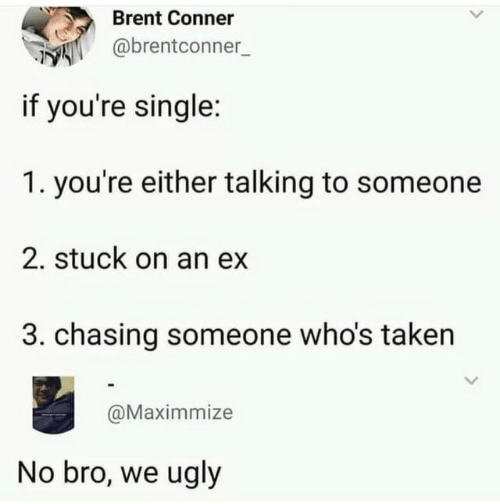 Taken, Ugly, and Single: Brent Conner  @brentconner  if you're single:  1. you're either talking to someone  2. stuck on an ex  3. chasing someone who's taken  @Maximmize  No bro, we ugly