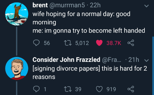 Good Morning, Good, and Divorce: brent @murrman5 22h  wife hoping for a normal day: good  morning  me: im gonna try to become left handed  ס 56 t 5,012 ש38.TK Ç  Consider John Frazzled @Fra... 21h  [signing divorce papers] this is hard for 2  reasons  39  919
