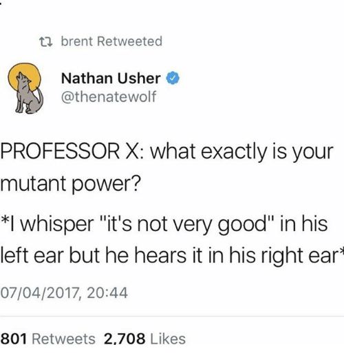 "Ironic, Usher, and Good: brent Retweeted  Nathan Usher  @thenatewolf  PROFESSOR X: what exactly is your  mutant power?  whisper ""it's not very good"" in his  left ear but he hears it in his right ear  07/04/2017, 20:44  801 Retweets 2,708 Likes"