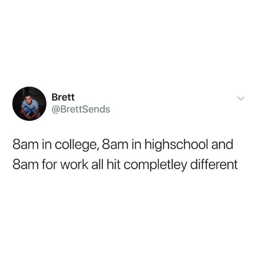 College, Dank, and Work: Brett  @BrettSends  8am in college, 8am in highschool and  8am for work all hit completley different