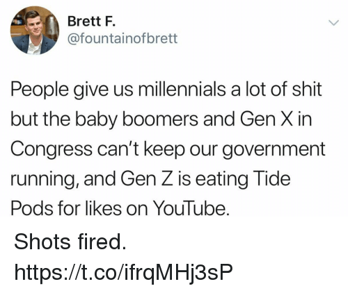 Funny, Shit, and youtube.com: Brett F.  @fountainofbrett  People give us millennials a lot of shit  but the baby boomers and Gen X in  Congress can't keep our government  running, and Gen Z is eating Tide  Pods for likes on YouTube. Shots fired. https://t.co/ifrqMHj3sP