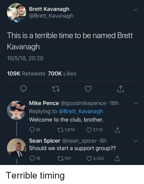 Club, Time, and Brother: Brett Kavanagh  @Brett_Kavanagh  This is a terrible time to be named Brett  Kavanagh  10/5/18, 20:20  109K Retweets 700K Likes  Mike Pence @goodmikepence 18h  Replying to @Brett_Kavanagh  Welcome to the club, brother.  ロ1,978 27.1k  91  Sean Spicer @sean_spicer. 6h  Should we start a support group??  18  12197  С 3242  11, Terrible timing