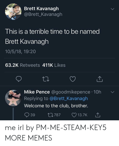 Club, Dank, and Memes: Brett Kavanagh  @Brett_Kavanagh  This is a terrible time to be named  Brett Kavanagh  10/5/18, 19:20  63.2K Retweets 411K Likes  Mike Pence @goodmikepence 10h  Replying to @Brett_Kavanagh  Welcome to the club, brother.  39 t0787 13.7K  787 13.7K me irl by PM-ME-STEAM-KEY5 MORE MEMES
