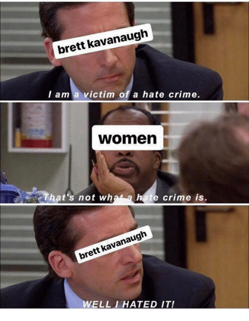 Crime, Memes, and Women: brett kavanaugh  l am a victim of a hate crime.  women  That's not wh  te crime is.  brett kavanaugh  ELLIHATED IT!