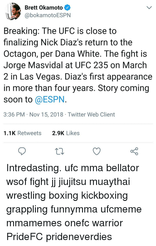 Boxing, Espn, and Memes: Brett Okamoto  @bokamotoESPN  Breaking: The UFC is close to  finalizing Nick Diaz's return to the  Octagon, per Dana White. The fight is  Jorge Masvidal at UFC 235 on March  2 in Las Vegas. Diaz's first appearance  in more than four years. Story coming  soon to @ESPN  3:36 PM Nov 15, 2018 Twitter Web Client  1.1K Retweets  2.9K Likes Intredasting. ufc mma bellator wsof fight jj jiujitsu muaythai wrestling boxing kickboxing grappling funnymma ufcmeme mmamemes onefc warrior PrideFC prideneverdies