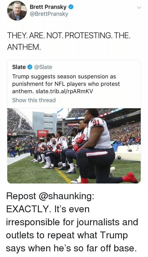 Memes, Nfl, and Protest: Brett Pransky  @BrettPransky  THEY. ARE. NOT. PROTESTING. THE  ANTHEM  Slate @Slate  Trump suggests season suspension as  punishment for NFL players who protest  anthem. slate.trib.al/rpARmKV  Show this thread Repost @shaunking: EXACTLY. It's even irresponsible for journalists and outlets to repeat what Trump says when he's so far off base.