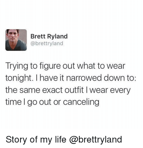 Life, Time, and Girl Memes: Brett Ryland  @brettryland  Trying to figure out what to wear  tonight. I have it narrowed down to:  the same exact outfit I wear every  time I go out or canceling Story of my life @brettryland