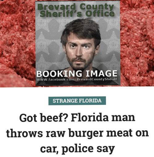 Beef, Facebook, and Florida Man: Brevard County  Sheriff's Office  BOOKING IMAGE  www.facebook.com/BrevardCountyShenff  STRANGE FLORIDA  Got beef? Florida man  throws raw burger meat on  car, police say