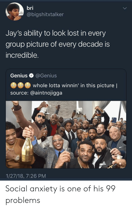 99 Problems, Lost, and Anxiety: bri  @bigshitxtalker  Jay's ability to look lost in every  group picture of every decade is  incredible  Genius @Genius  whole lotta winnin' in this picture |  source: @aintnojigga  1/27/18, 7:26 PM Social anxiety is one of his 99 problems
