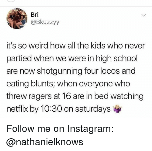 Blunts, Instagram, and Memes: Bri  @Bkuzzyy  it's so weird how all the kids who never  partied when we were in high school  are now shotgunning four locos and  eating blunts, when everyone who  threw ragers at 16 are in bed watching  netflix by 10:30 on saturdays Follow me on Instagram: @nathanielknows