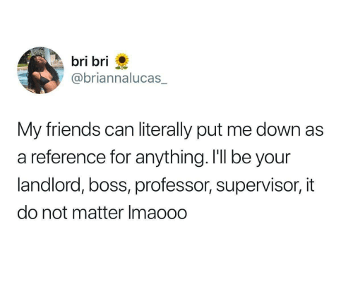 Friends, Boss, and Can: bri bri  @briannalucas_  My friends can literally put me down as  a reference for anything. I'll be your  landlord, boss, professor, supervisor, it  do not matter Imaooo