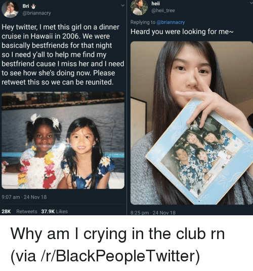 Blackpeopletwitter, Club, and Crying: Bri  @briannacry  heii  @heii_tree  Replying to @briannacry  Hey twitter, I met this girl on a dinner  cruise in Hawaii in 2006. We were  basically bestfriends for that night  so I need y'all to help me find my  bestfriend cause I miss her and I need  to see how she's doing now. Please  retweet this so we can be reunited.  Heard you were looking for me~  9:07 am 24 Nov 18  28K Retweets 37.9K Likes  8:25 pm 24 Nov 18 Why am I crying in the club rn (via /r/BlackPeopleTwitter)