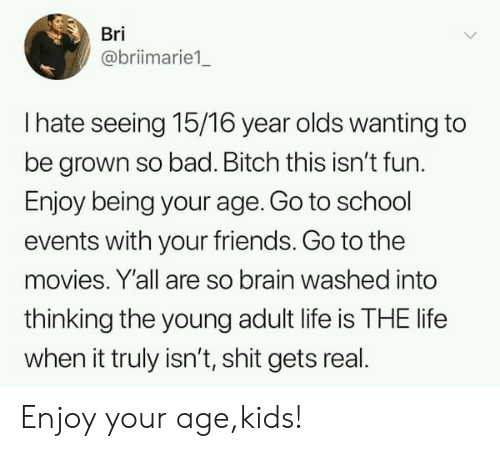 go to school: Bri  @briimarie1  I hate seeing 15/16 year olds wanting to  be grown so bad. Bitch this isn't fun.  Enjoy being your age. Go to school  events with your friends. Go to the  movies. Y'all are so brain washed into  thinking the young adult life is THE life  when it truly isn't, shit gets real Enjoy your age,kids!