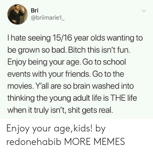 go to school: Bri  @briimarie1  I hate seeing 15/16 year olds wanting to  be grown so bad. Bitch this isn't fun.  Enjoy being your age. Go to school  events with your friends. Go to the  movies. Y'all are so brain washed into  thinking the young adult life is THE life  when it truly isn't, shit gets real Enjoy your age,kids! by redonehabib MORE MEMES
