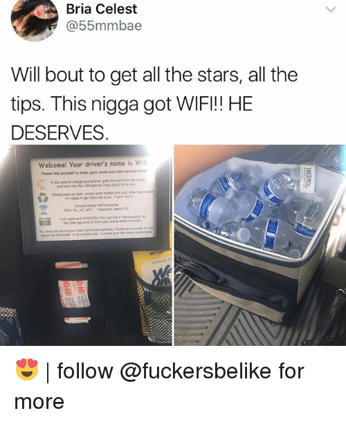 Wifie: Bria Celest  @55mmbae  Will bout to get all the stars, all the  tips. This nigga got WIFI!! HE  DESERVES  Welcomel Your driver's name is will  t you need to charge your phone gnio the oord fiom the  Plouse poss up trash emply water boes and your oer  ssio BC 4G WI Psewond qwerty123  Please help yourseit to water, gun, mints and other service  and hand me he US i so1 mayp  fou  Eil  AC veres ae above your head nex to the widowg. Please let 😍 | follow @fuckersbelike for more