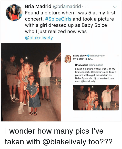 Memes, Taken, and Blake Lively: Bria Madrid @briamadrid  Found a picture when I was 5 at my first  concert. #SpiceGirls and took a picture  with a girl dressed up as Baby Spice  who I just realized now was  @blakelively  Blake Lively @blakelively  My secret is out...  Bria Madrid @briamadrid  Found a picture when I was 5 at my  first concert. #SpiceGirls and took a  picture with a girl dressed up as  Baby Spice who I just realized now  was @blakelively I wonder how many pics I've taken with @blakelively too???