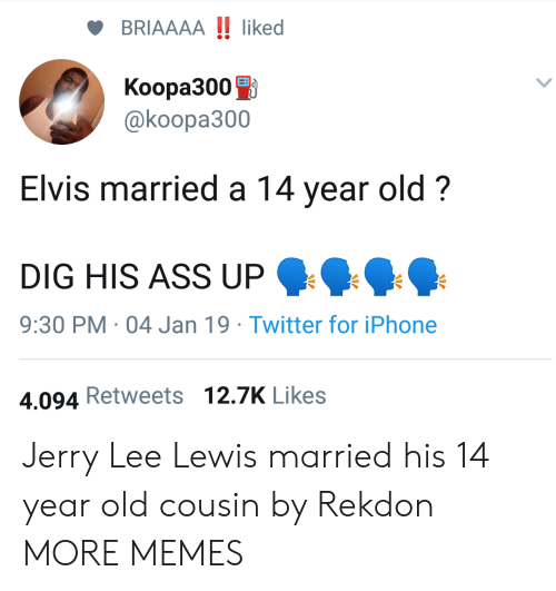 Ass, Dank, and Iphone: BRIAAAA !! liked  Koopa3000  @koopa300  Elvis married a 14 year old?  DIG HIS ASS UP  9:30 PM 04 Jan 19 Twitter for iPhone  4.094 Retweets 12.7K Likes Jerry Lee Lewis married his 14 year old cousin by Rekdon MORE MEMES
