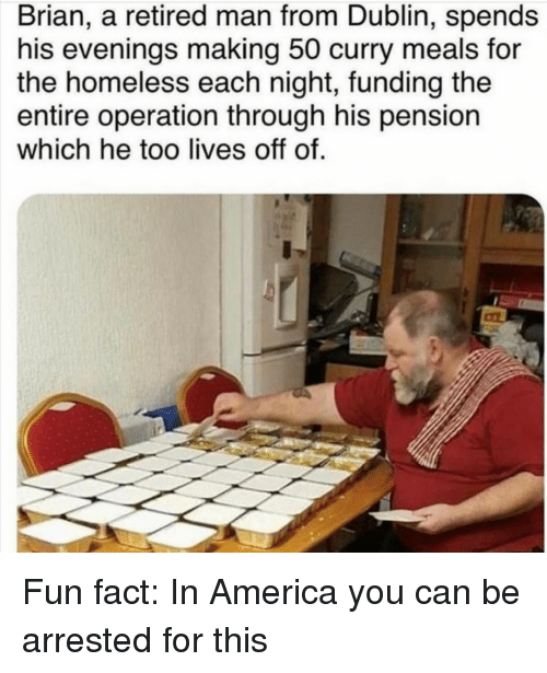 America, Homeless, and Fun: Brian, a retired man from Dublin, spends  his evenings making 50 curry meals for  the homeless each night, funding the  entire operation through his pension  which he too lives off of. Fun fact: In America you can be arrested for this