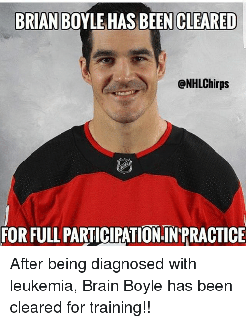 Memes, Brain, and Leukemia: BRIAN BOYLE HAS BEEN CLEARED  @NHLChirps  FOR FULL PARTICIPATION IN PRACTICE After being diagnosed with leukemia, Brain Boyle has been cleared for training!!