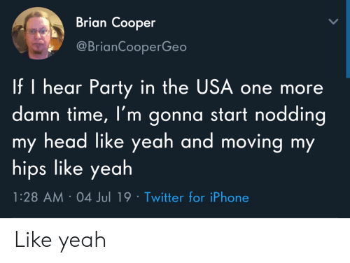 hips: Brian Cooper  @BrianCooperGeo  If I hear Party in the USA one more  damn time, I'm gonna start nodding  my head like yeah and moving my  hips like yeah  1:28 AM 04 Jul 19 Twitter for iPhone Like yeah