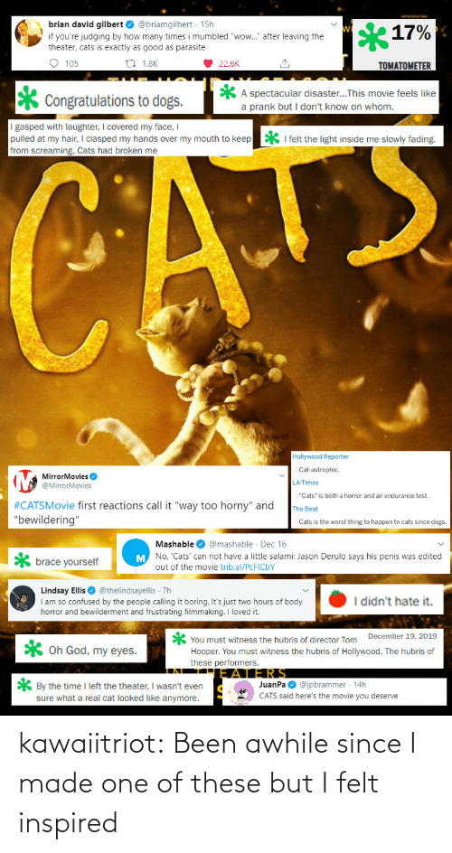 "Dogs: brian david gilbert O @briamgilbert · 15h  17%  if you're judging by how many times i mumbled ""wow."" after leaving the  theater, cats is exactly as good as parasite  O 105  27 1.8K  22.6K  TOMATOMETER  A spectacular disaster...This movie feels like  a prank but I don't know on whom.  Congratulations to dogs.  I gasped with laughter, I covered my face, I  pulled at my hair, I clasped my hands over my mouth to keep  from screaming. Cats had broken me  * I felt the light inside me slowly fading.  CATE  Hollywood Reporter  Cat-astrophic.  MirrorMovies O  @MirrorMovies  LA Times  ""Cats"" is both a horror and an endurance test.  #CATSMovie first reactions call it ""way too horny"" and  ""bewildering""  The Beat  Cats is the worst thing to happen to cats since dogs.  Mashable O @mashable · Dec 16  M No, 'Cats' can not have a little salami: Jason Derulo says his penis was edited  brace yourself  out of the movie trib.al/PCFICBY  Lindsay Ellis O @thelindsayellis 7h  I am so confused by the people calling it boring. It's just two hours of body  horror and bewilderment and frustrating filmmaking. I loved it.  I didn't hate it.  You must witness the hubris of director Tom December 19, 2019  Hooper. You must witness the hubris of Hollywood. The hubris of  these performers.  X Oh God, my eyes.  JERS  JuanPa O @jpbrammer · 14h  CATS said here's the movie you deserve  * By the time I left the theater, I wasn't even  sure what a real cat looked like anymore. kawaiitriot:  Been awhile since I made one of these but I felt inspired"